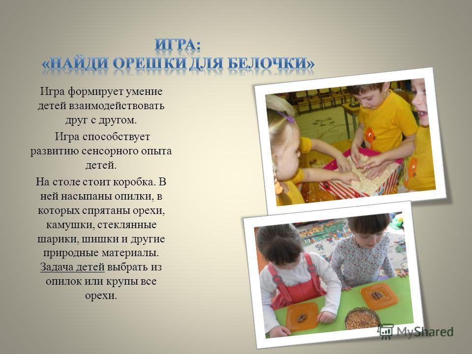 Игра формирует умение детей взаимодействовать друг с другом. Игра способствует развитию сенсорного опыта детей. На столе стоит коробка. В ней насыпаны опилки, в которых спрятаны орехи, камушки, стеклянные шарики, шишки и другие природные материалы. З