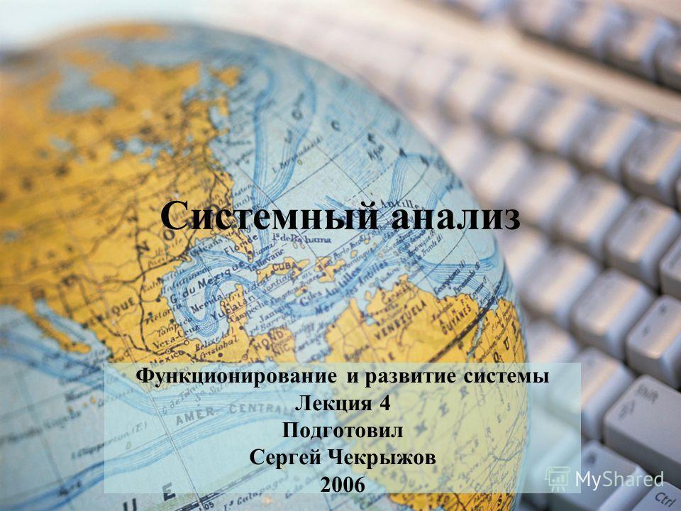 Системный анализ Функционирование и развитие системы Лекция 4 Подготовил Сергей Чекрыжов 2006