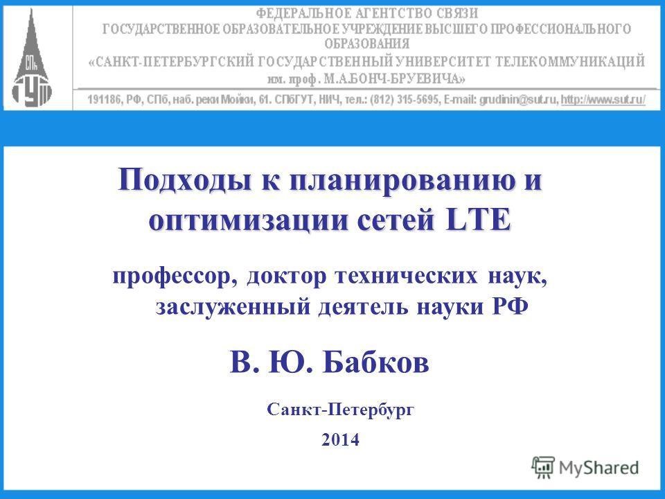 Подходы к планированию и оптимизации сетей LTE профессор, доктор технических наук, заслуженный деятель науки РФ В. Ю. Бабков Санкт-Петербург 2014