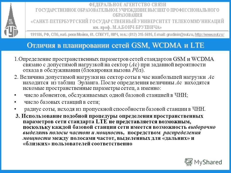 Отличия в планировании сетей GSM, WCDMA и LTE GSM и WCDMA 1. Определение пространственных параметров сетей стандартов GSM и WCDMA связано с допустимой нагрузкой на сектор (Ас) при заданной вероятности отказа в обслуживании (блокировки вызова Рбл). 2.