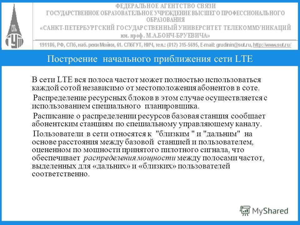 Построение начального приближения сети LTE В сети LTE вся полоса частот может полностью использоваться каждой сотой независимо от местоположения абонентов в соте. Распределение ресурсных блоков в этом случае осуществляется с использованием специально