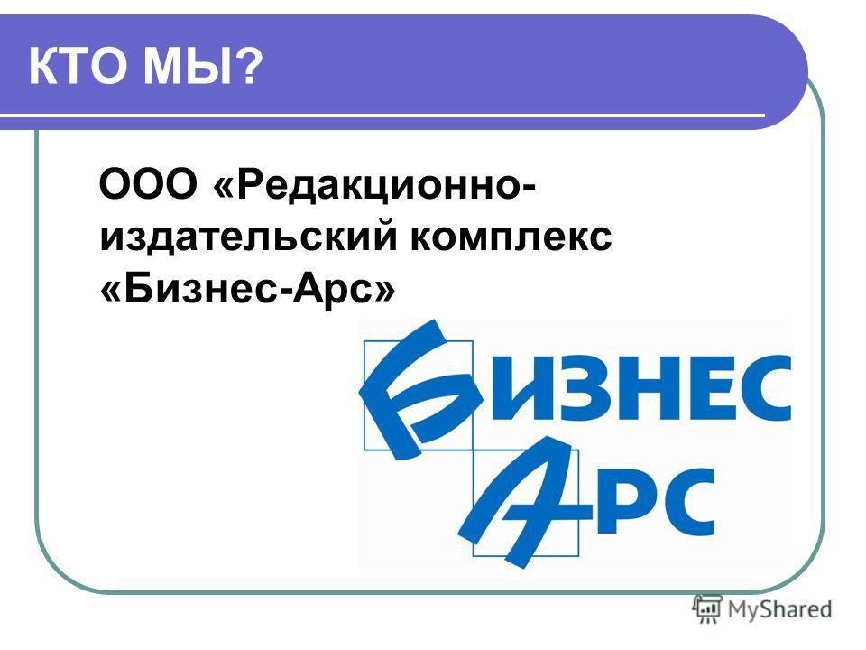 КТО МЫ? ООО «Редакционно- издательский комплекс «Бизнес-Арс»