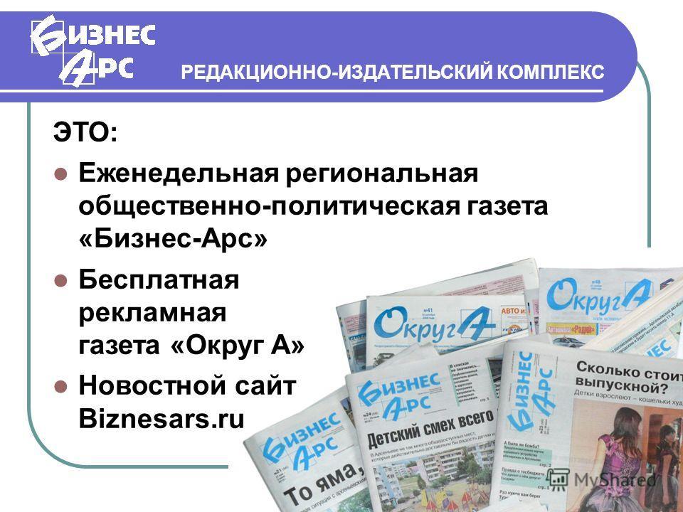 РЕДАКЦИОННО-ИЗДАТЕЛЬСКИЙ КОМПЛЕКС ЭТО: Еженедельная региональная общественно-политическая газета «Бизнес-Арс» Бесплатная рекламная газета «Округ А» Новостной сайт Biznesars.ru