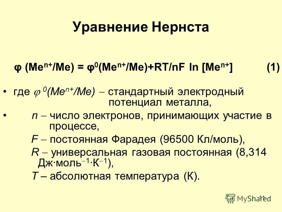 11 Уравненее Нернста φ (Me n+ /Me) = φ 0 (Me n+ /Me)+RT/nF ln [Me n+ ] (1) где 0 (Me n+ /Me) стандартный электродный потенциал металла, n число электронов, принимающих участие в процессе, F постоянная Фарадея (96500 Кл/моль), R универсальная газовая