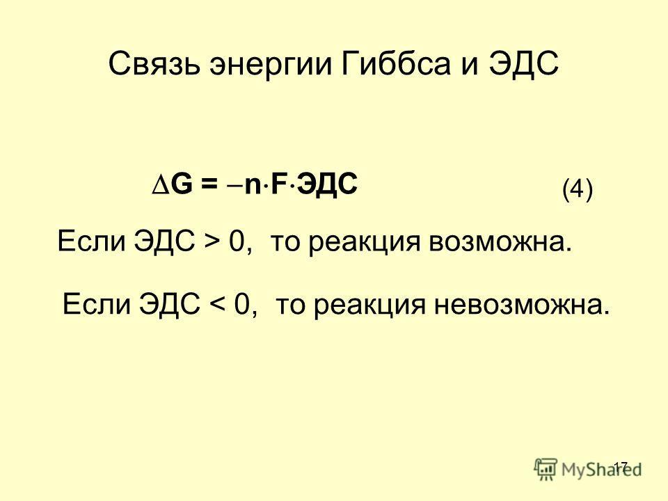 17 Если ЭДС > 0, то реакция возможна. Если ЭДС < 0, то реакция невозможна. G = n F ЭДС (4)(4) Связь энергии Гиббса и ЭДС