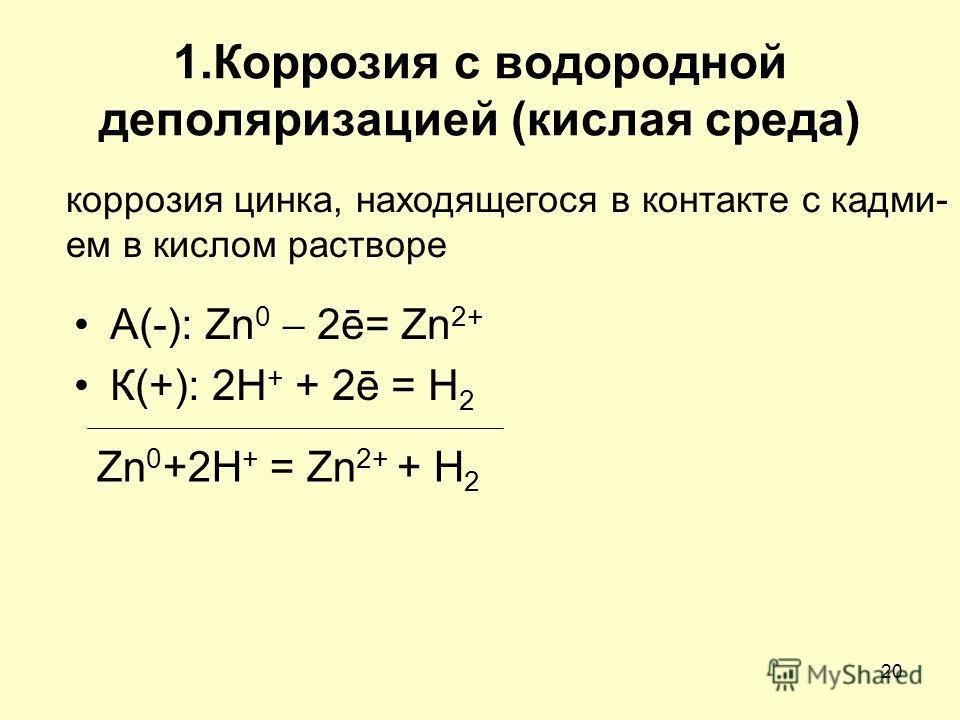 20 1. Коррозия с водородной деполяризацией (кислая среда) А(-): Zn 0 2ē= Zn 2+ К(+): 2H + + 2ē = H 2 Zn 0 +2H + = Zn 2+ + H 2 коррозия цинка, находящегося в контакте с кадмием в кислом растворе