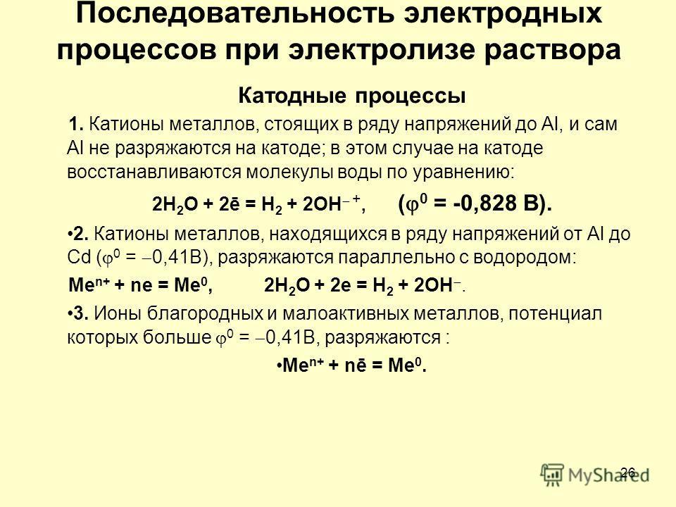 26 Последовательность электродных процессов при электролизе раствора Катодные процессы 1. Катионы металлов, стоящих в ряду напряжений до Аl, и сам Аl не разряжаются на катоде; в этом случае на катоде восстанавливаются молекулы воды по уравнению: 2Н 2