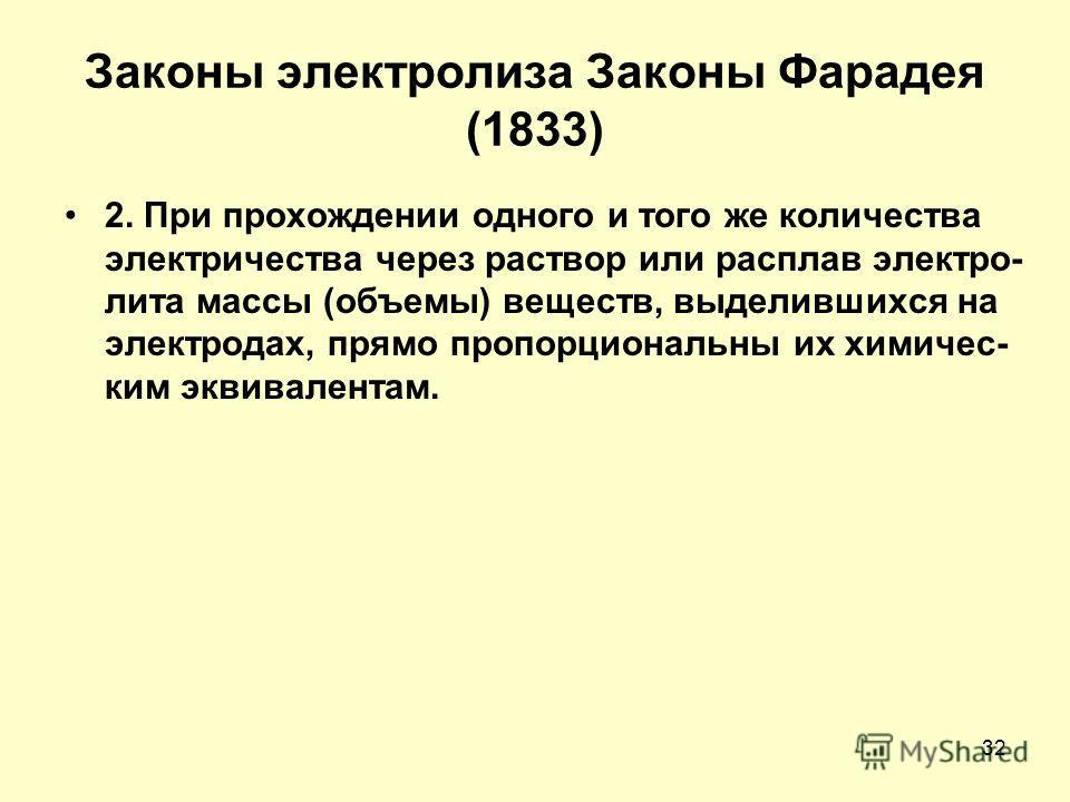 32 Законы электролиза Законы Фарадея (1833) 2. При прохождении одного и того же количества электричества через раствор или расплав электро- лита массы (объемы) веществ, выделившихся на электродах, прямо пропорциональны их химическим эквивалентам.