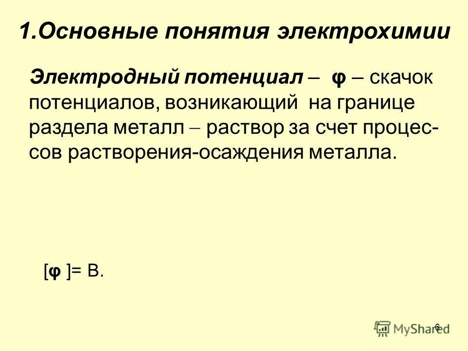6 1. Основные понятия электрохимии Электродный потенциал – φ – скачок потенциалов, возникающий на границе раздела металл раствор за счет процессов растворения-осаждения металла. [φ ]= В.