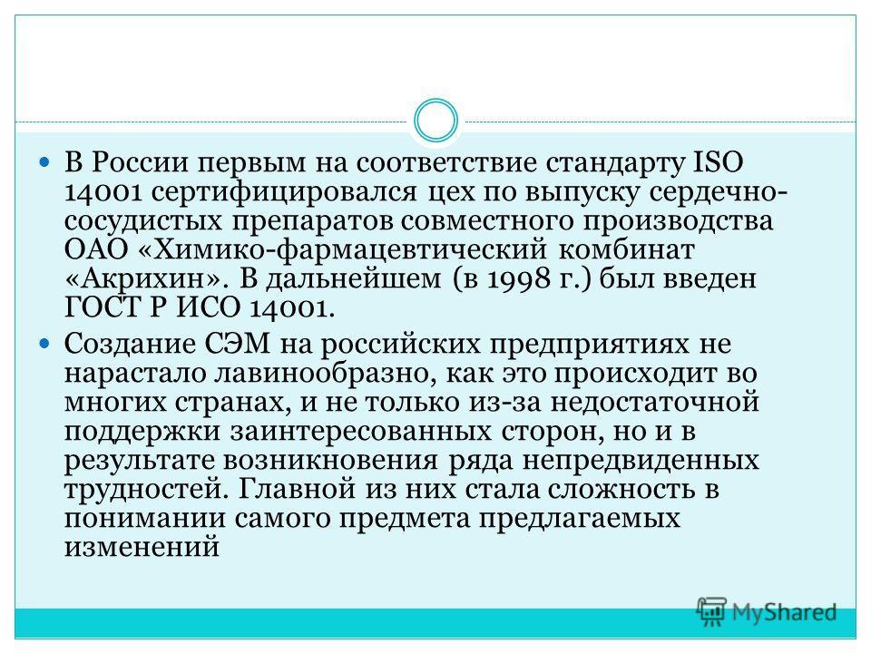 В России первым на соответствие стандарту ISO 14001 сертифицировался цех по выпуску сердечно- сосудистых препаратов совместного производства ОАО «Химико-фармацевтический комбинат «Акрихин». В дальнейшем (в 1998 г.) был введен ГОСТ Р ИСО 14001. Создан