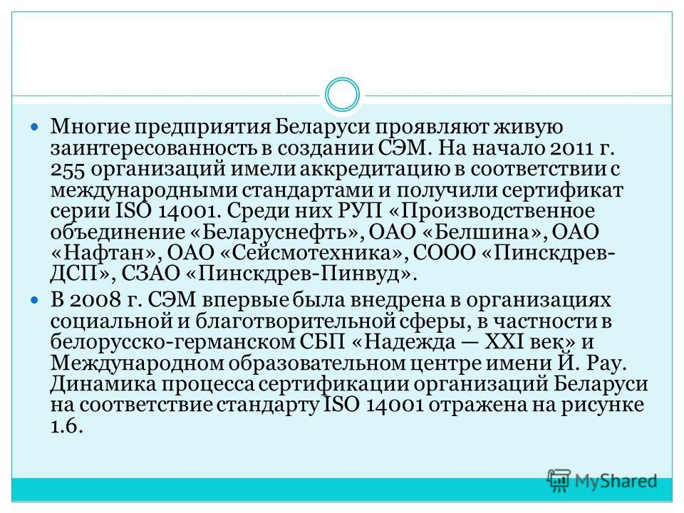 Многие предприятия Беларуси проявляют живую заинтересованность в создании СЭМ. На начало 2011 г. 255 организаций имели аккредитацию в соответствии с международными стандартами и получили сертификат серии ISO 14001. Среди них РУП «Производственное об