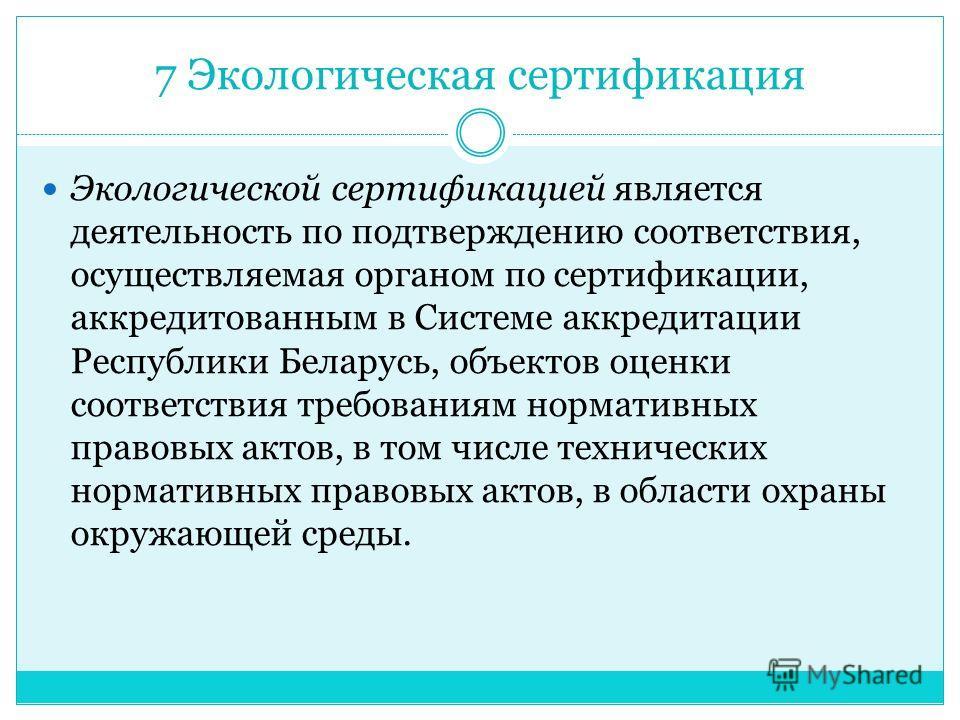 7 Экологическая сертификация Экологической сертификацией является деятельность по подтверждению соответствия, осуществляемая органом по сертификации, аккредитованным в Системе аккредитации Республики Беларусь, объектов оценки соответствия требованиям