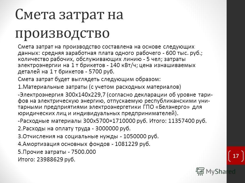Смета затрат на производство Смета затрат на производство составлена на основе следующих данных: средняя заработная плата одного рабочего - 600 тыс. руб.; количество рабочих, обслуживающих линию - 5 чел; затраты электроэнергии на 1 т брикетов - 140