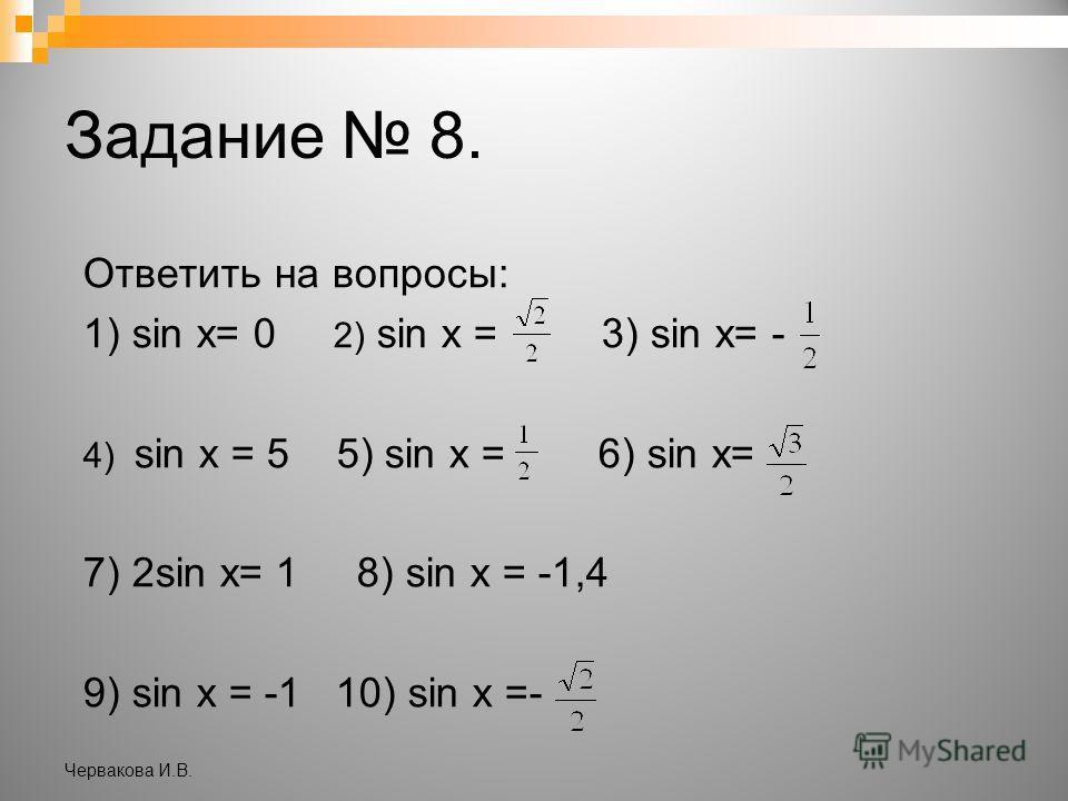Задание 8. Ответить на вопросы: 1) sin x= 0 2) sin x = 3) sin x= - 4) sin x = 5 5) sin x = 6) sin x= 7) 2sin x= 1 8) sin x = -1,4 9) sin x = -1 10) sin x =- Червакова И.В.