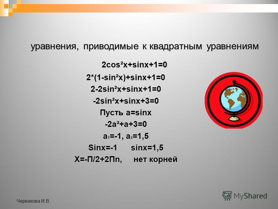 уравнения, приводимые к квадратным уравнениям 2cos²x+sinx+1=0 2cos²x+sinx+1=02*(1-sin²x)+sinx+1=02-2sin²x+sinx+1=0-2sin²x+sinx+3=0 Пусть a=sinx -2a²+a+3=0 a 1 =-1, a 2 =1,5 Sinx=-1 sinx=1,5 X=-П/2+2Пn, нет корней Червакова И.В.