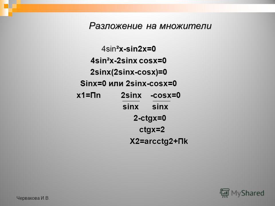 Разложение на множители 4sin²x-sin2x=0 4sin²x-2sinx cosx=0 2sinx(2sinx-cosx)=0 Sinx=0 или 2sinx-cosx=0 x1=Пn 2sinx -cosx=0 sinx sinx sinx sinx 2-ctgx=0 2-ctgx=0 ctgx=2 ctgx=2 X2=arcctg2+Пk X2=arcctg2+Пk Червакова И.В.