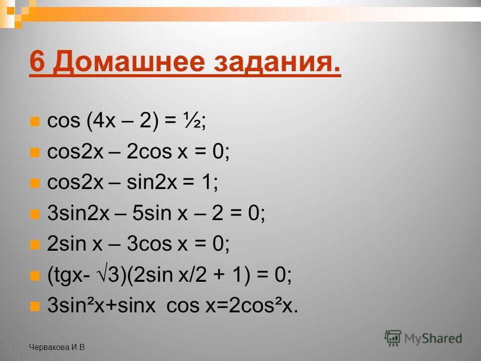 6 Домашнее задания. cos (4x – 2) = ½; cos2x – 2cos x = 0; cos2x – sin2x = 1; 3sin2x – 5sin x – 2 = 0; 2sin x – 3cos x = 0; (tgx- 3)(2sin x/2 + 1) = 0; 3sin²x+sinx cos x=2cos²x. Червакова И.В.