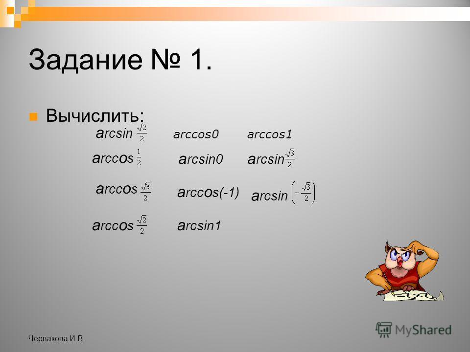 Задание 1. Вычислить: а rcsin а rcc о s а rcsin0 а rcsin arccos0 аrccos1 а rcc о s а rcc о s(-1) а rcsin а rcsin1 Червакова И.В.