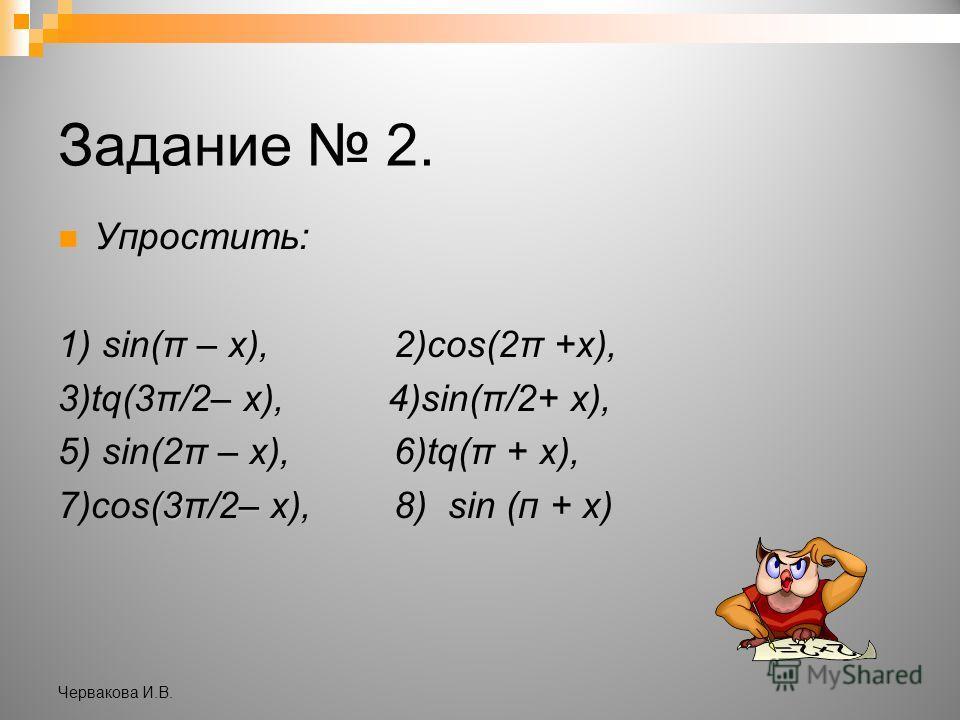 Задание 2. Упростить: 1) sin(π – х), 2)cos(2π +х), 3)tq(3π/2– х), 4)sin(π/2+ х), 5) sin(2π – х), 6)tq(π + х), (3– 7)cos(3π/2– х), 8) sin (п + х) Червакова И.В.