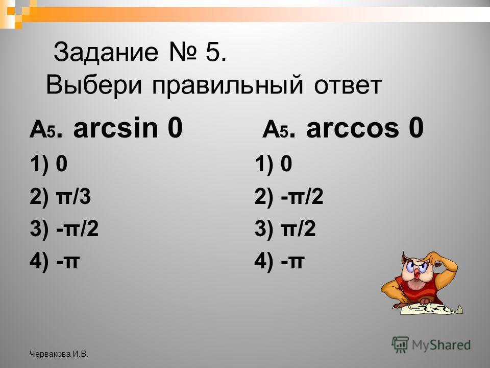 Задание 5. Выбери правильный ответ А 5. arcsin 0 1) 0 2) π/3 3) -π/2 4) -π А 5. arccos 0 1) 0 2) -π/2 3) π/2 4) -π Червакова И.В.