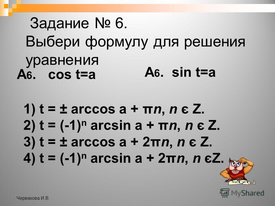 Задание 6. Выбери формулу для решения уравнения А 6. cos t=a А 6. sin t=a 1) t = ± arccos a + πn, n є Z. 2) t = (-1) n arcsin a + πn, n є Z. 3) t = ± arccos a + 2πn, n є Z. 4) t = (-1) n arcsin a + 2πn, n єZ. Червакова И.В.