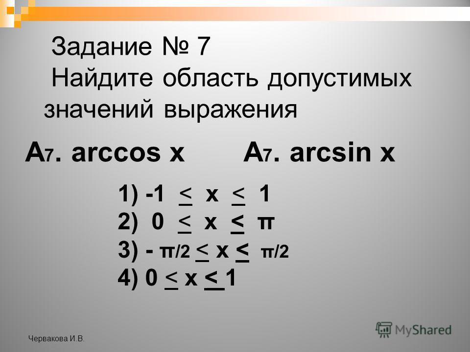 Задание 7 Найдите область допустимых значений выражения А 7. arccos хА 7. arcsin х 1) -1 < х < 1 2) 0 < х < π 3) - π /2 < х < π/2 4) 0 < х < 1 Червакова И.В.