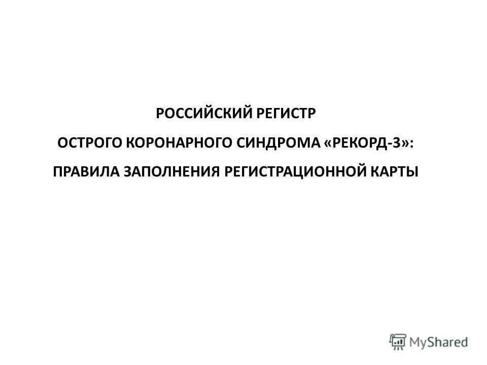 РОССИЙСКИЙ РЕГИСТР ОСТРОГО КОРОНАРНОГО СИНДРОМА «РЕКОРД-3»: ПРАВИЛА ЗАПОЛНЕНИЯ РЕГИСТРАЦИОННОЙ КАРТЫ