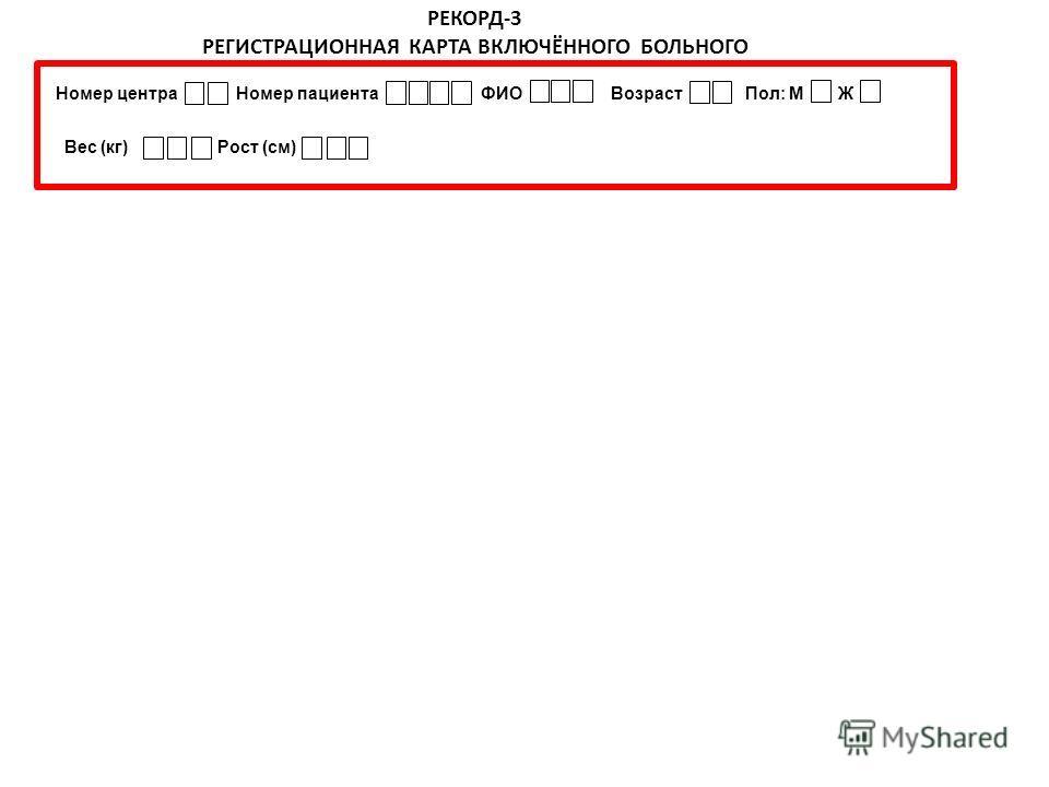 РЕКОРД-3 РЕГИСТРАЦИОННАЯ КАРТА ВКЛЮЧЁННОГО БОЛЬНОГО Номер центра Номер пациента ФИО Возраст Пол: М Ж Вес (кг) Рост (см)