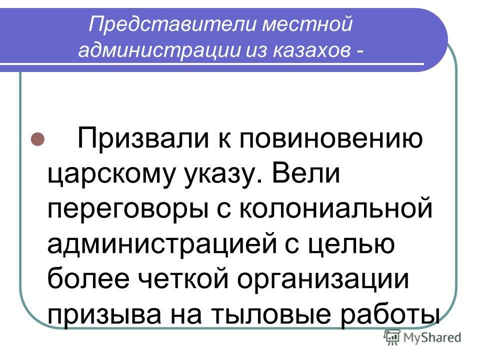 Представители местной администрации из казахов - Призвали к повиновению царскому указу. Вели переговоры с колониальной администрацией с целью более четкой организации призыва на тыловые работы