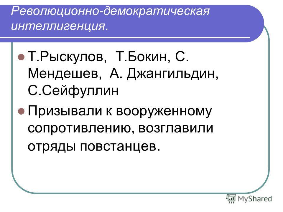 Революционно-демократическая интеллигенция. Т.Рыскулов, Т.Бокин, С. Мендешев, А. Джангильдин, С.Сейфуллин Призывали к вооруженному сопротивлению, возглавили отряды повстанцев.