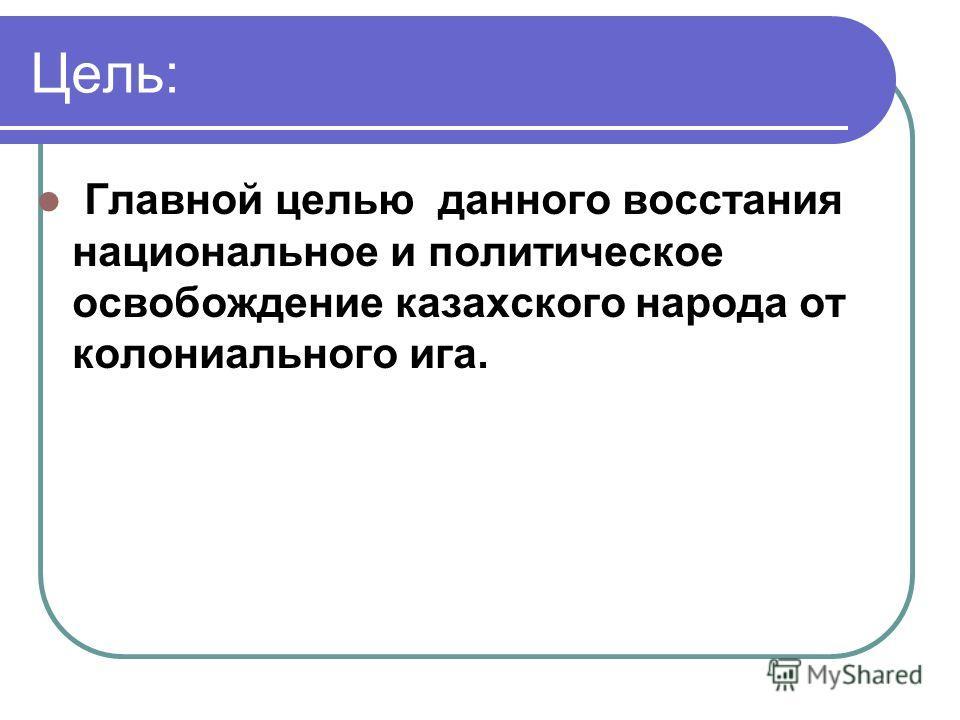Цель: Главной целью данного восстания национальное и политическое освобождение казахского народа от колониального ига.