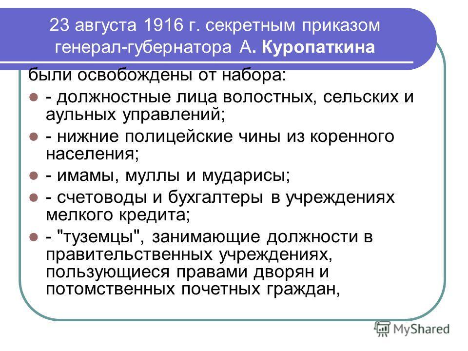 23 августа 1916 г. секретным приказом генерал-губернатора А. Куропаткина были освобождены от набора: - должностные лица волостных, сельских и аульных управлений; - нижние полицейские чины из коренного населения; - имамы, муллы и мударисы; - счетоводы