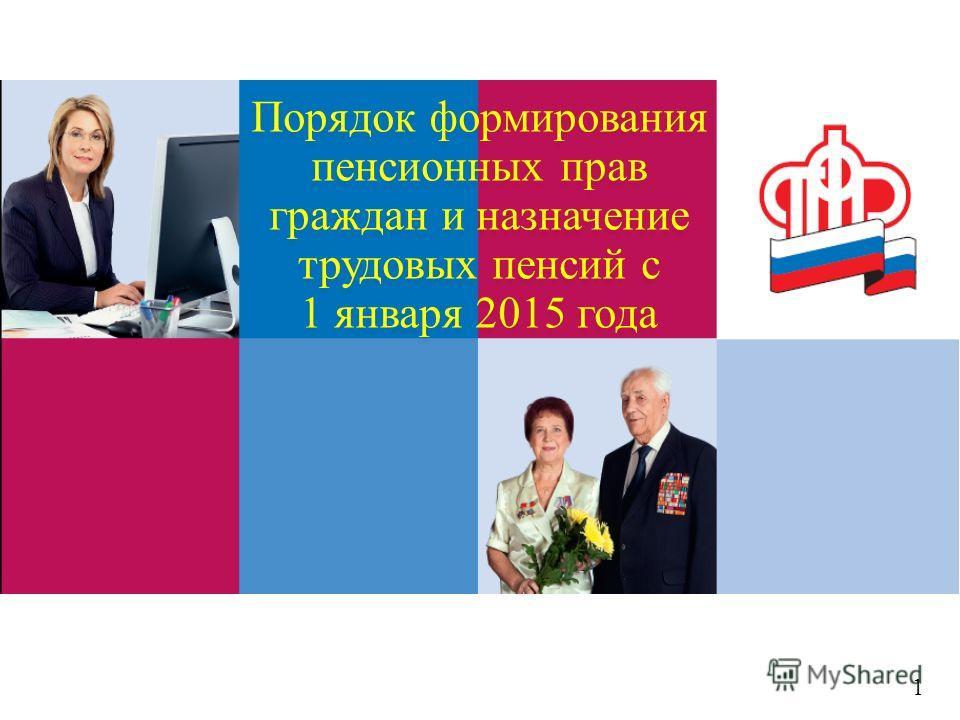 Порядок формирования пенсионных прав граждан и назначение трудовых пенсий с 1 января 2015 года 1