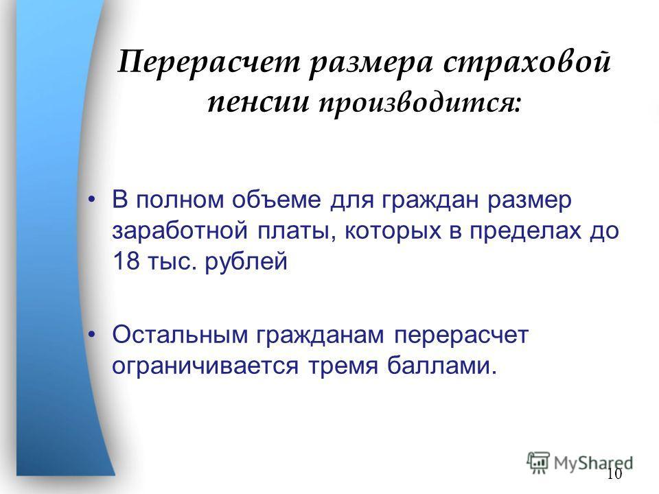 Перерасчет размера страховой пенсии производится: В полном объеме для граждан размер заработной платы, которых в пределах до 18 тыс. рублей Остальным гражданам перерасчет ограничивается тремя баллами. 10
