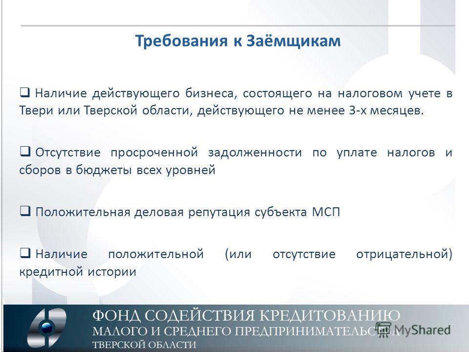 Требования к Заёмщикам Наличие действующего бизнеса, состоящего на налоговом учете в Твери или Тверской области, действующего не менее 3-х месяцев. Отсутствие просроченной задолженности по уплате налогов и сборов в бюджеты всех уровней Положительная