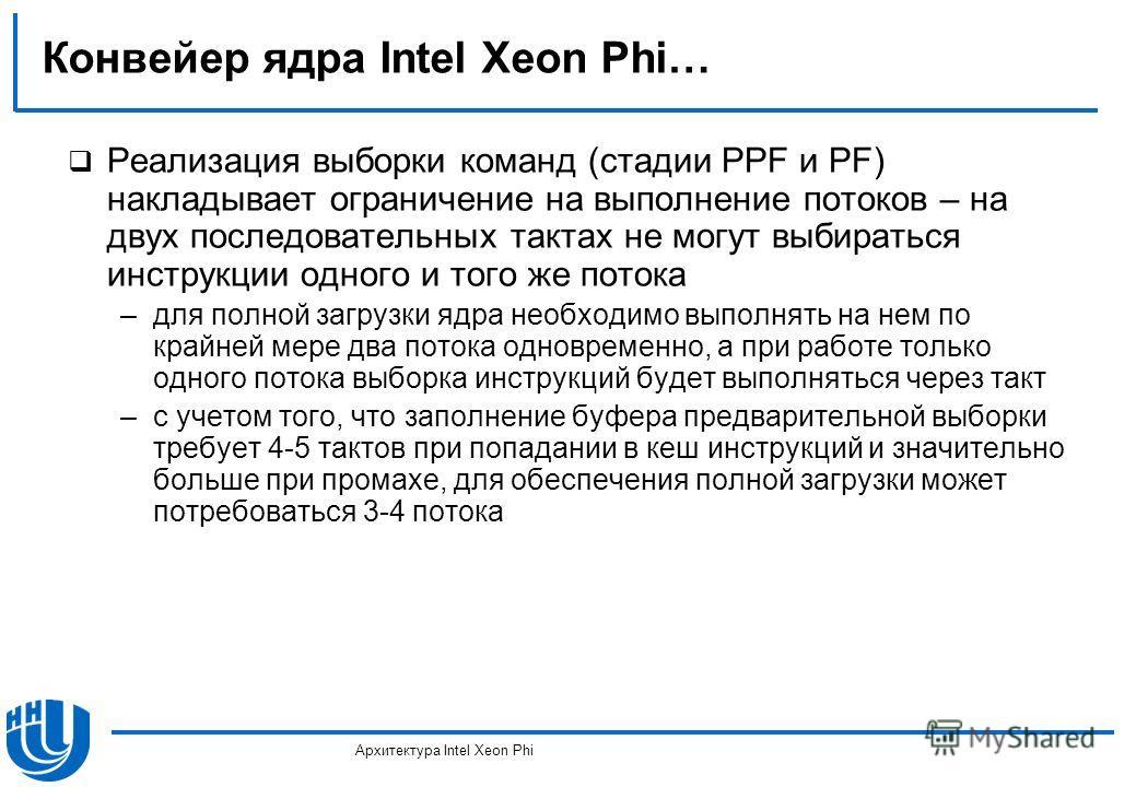 Конвейер ядра Intel Xeon Phi… Реализация выборки команд (стадии PPF и PF) накладывает ограничение на выполнение потоков – на двух последовательных тактах не могут выбираться инструкции одного и того же потока –для полной загрузки ядра необходимо выпо