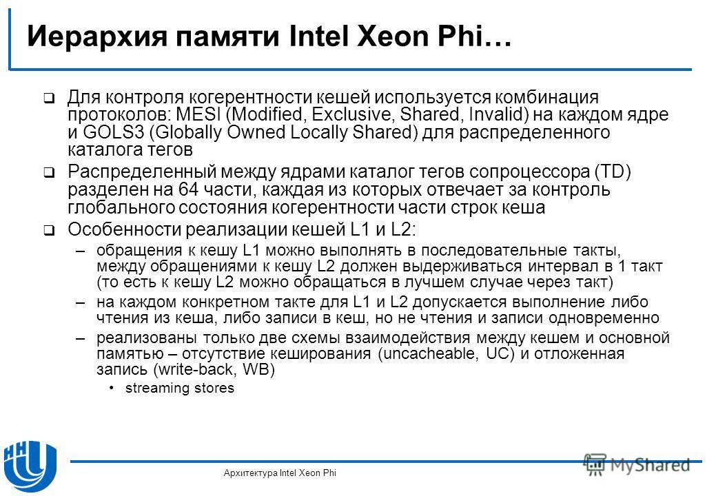 Иерархия памяти Intel Xeon Phi… Для контроля когерентности кешей используется комбинация протоколов: MESI (Modified, Exclusive, Shared, Invalid) на каждом ядре и GOLS3 (Globally Owned Locally Shared) для распределенного каталога тегов Распределенный