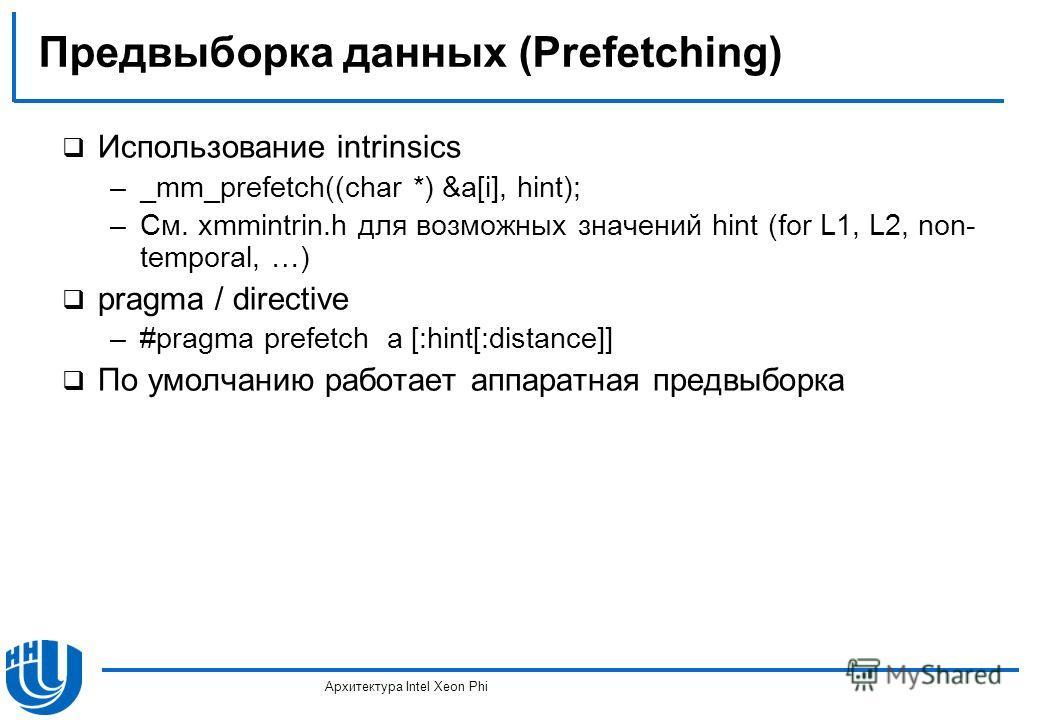 Предвыборка данных (Prefetching) Использование intrinsics –_mm_prefetch((char *) &a[i], hint); –См. xmmintrin.h для возможных значений hint (for L1, L2, non- temporal, …) pragma / directive –#pragma prefetch a [:hint[:distance]] По умолчанию работает