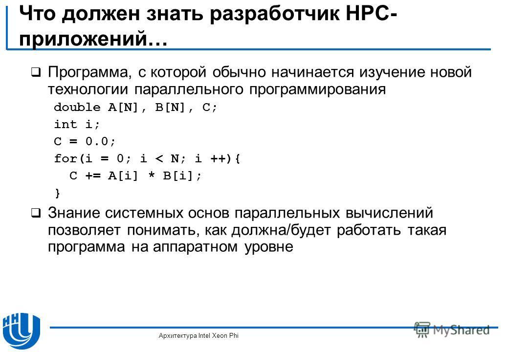 Что должен знать разработчик HPC- приложений… Программа, с которой обычно начинается изучение новой технологии параллельного программирования double A[N], B[N], C; int i; C = 0.0; for(i = 0; i < N; i ++){ C += A[i] * B[i]; } Знание системных основ па