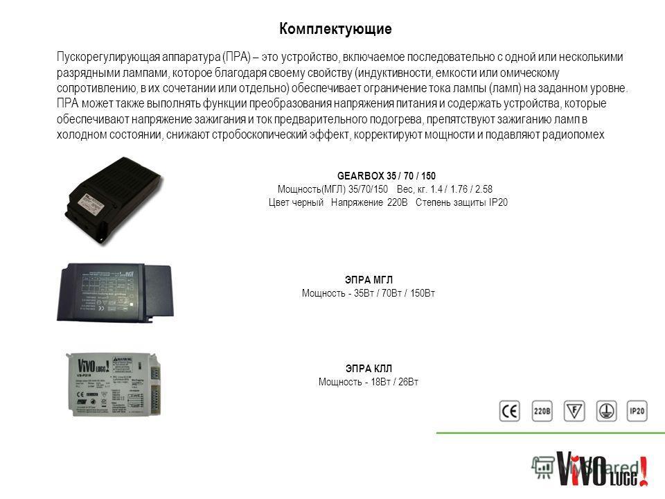 Комплектующие GEARBOX 35 / 70 / 150 Мощность(МГЛ) 35/70/150 Вес, кг. 1.4 / 1.76 / 2.58 Цвет черный Напряжение 220В Степень защиты IP20 Пускорегулирующая аппаратура (ПРА) – это устройство, включаемое последовательно с одной или несколькими разрядными