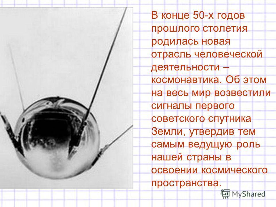 В конце 50-х годов прошлого столетия родилась новая отрасль человеческой деятельности – космонавтика. Об этом на весь мир возвестили сигналы первого советского спутника Земли, утвердив тем самым ведущую роль нашей страны в освоении космического прост