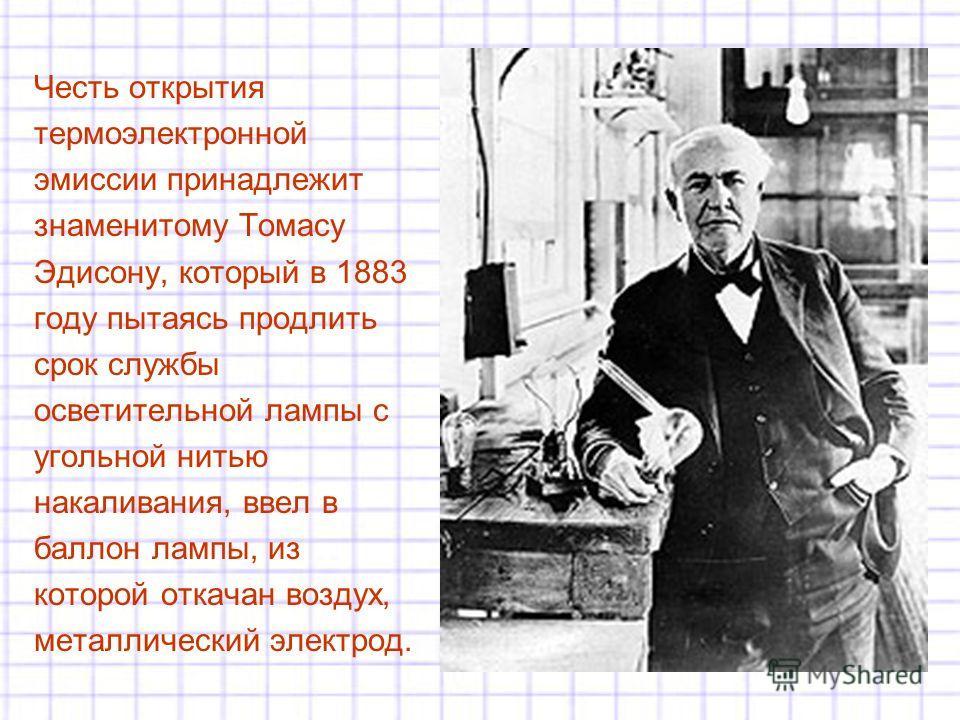 Честь открытия термоэлектронной эмиссии принадлежит знаменитому Томасу Эдисону, который в 1883 году пытаясь продлить срок службы осветительной лампы с угольной нитью накаливания, ввел в баллон лампы, из которой откачан воздух, металлический электрод.