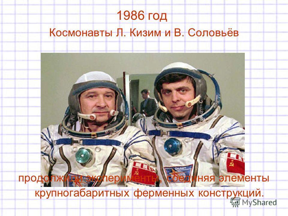 1986 год Космонавты Л. Кизим и В. Соловьёв продолжили эксперименты, соединяя элементы крупногабаритных ферменных конструкций.