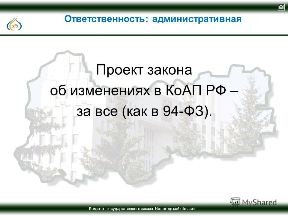 Комитет государственного заказа Вологодской области Проект закона об изменениях в КоАП РФ – за все (как в 94-ФЗ). Ответственность: административная