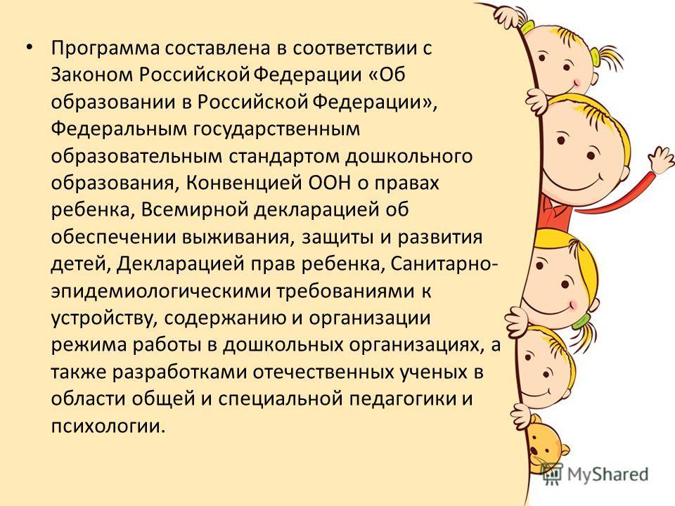 Программа составлена в соответствии с Законом Российской Федерации «Об образовании в Российской Федерации», Федеральным государственным образовательным стандартом дошкольного образования, Конвенцией ООН о правах ребенка, Всемирной декларацией об обес