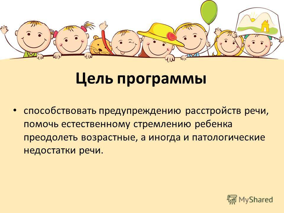 Цель программы способствовать предупреждению расстройств речи, помочь естественному стремлению ребенка преодолеть возрастные, а иногда и патологические недостатки речи.