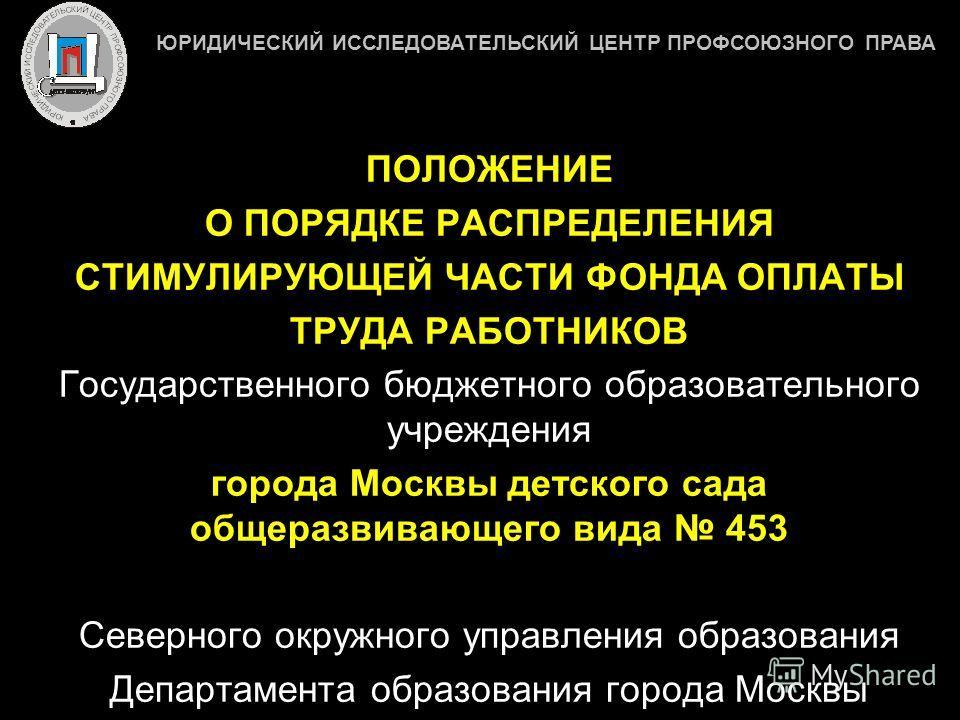 ПОЛОЖЕНИЕ О ПОРЯДКЕ РАСПРЕДЕЛЕНИЯ СТИМУЛИРУЮЩЕЙ ЧАСТИ ФОНДА ОПЛАТЫ ТРУДА РАБОТНИКОВ Государственного бюджетного образовательного учреждения города Москвы детского сада общеразвивающего вида 453 Северного окружного управления образования Департамента