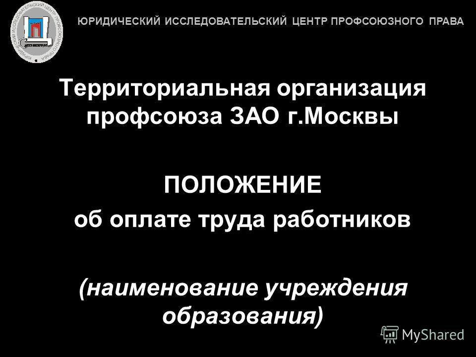 Территориальная организация профсоюза ЗАО г.Москвы ПОЛОЖЕНИЕ об оплате труда работников (наименование учреждения образования) ЮРИДИЧЕСКИЙ ИССЛЕДОВАТЕЛЬСКИЙ ЦЕНТР ПРОФСОЮЗНОГО ПРАВА