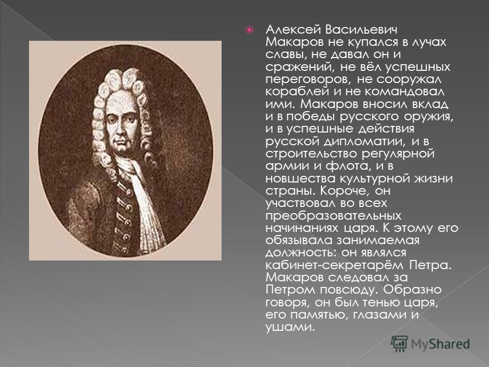 Алексей Васильевич Макаров не купался в лучах славы, не давал он и сражений, не вёл успешных переговоров, не сооружал кораблей и не командовал ими. Макаров вносил вклад и в победы русского оружия, и в успешные действия русской дипломатии, и в строите