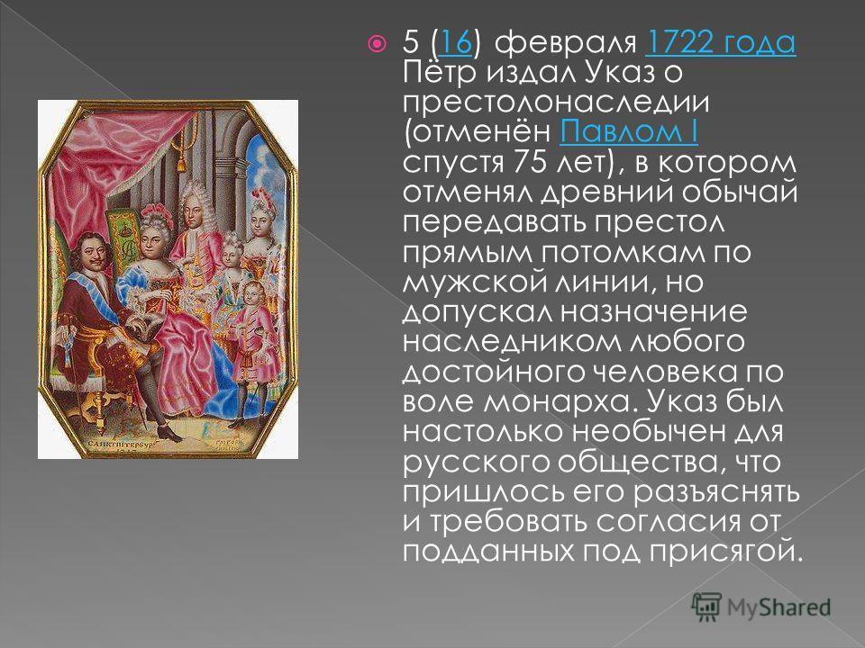 5 (16) февраля 1722 года Пётр издал Указ о престолонаследии (отменён Павлом I спустя 75 лет), в котором отменял древний обычай передавать престол прямым потомкам по мужской линии, но допускал назначение наследником любого достойного человека по воле